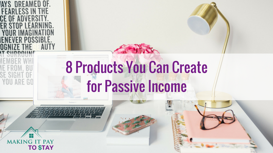 8 Products You Can Create for Passive Income