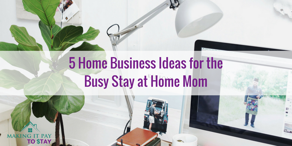 5 home business ideas for the busy stay at home mom making it pay