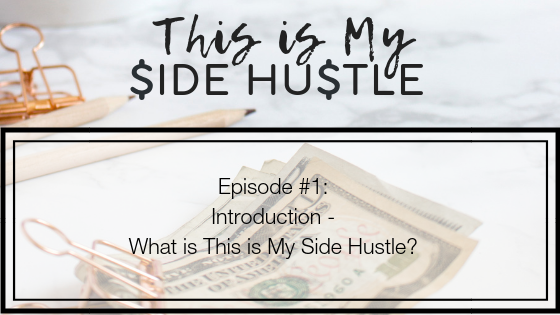 Podcast Episode 1: Introduction – What Is This Is My Side Hustle?