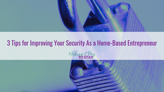 3 Tips for Improving Your Security As a Home-Based Entrepreneur