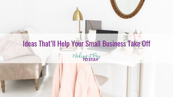 Ideas That'll Help Your Small Business Take Off