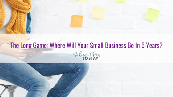 The Long Game: Where Will Your Small Business Be In 5 Years?
