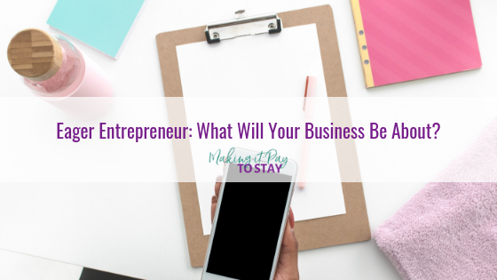Eager Entrepreneur: What Will Your Business Be About?
