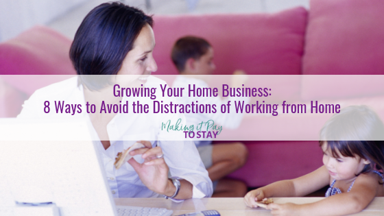 Growing Your Home Business: 8 Ways to Avoid the Distractions of Working from Home