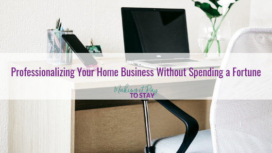 Professionalizing Your Home Business Without Spending a Fortune