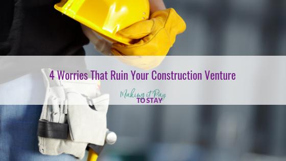 4 Worries That Ruin Your Construction Venture