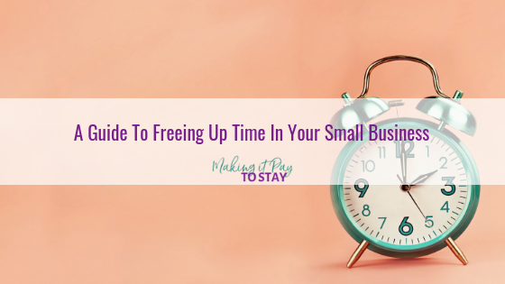 A Guide To Freeing Up Time In Your Small Business