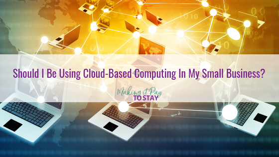 Should I Be Using Cloud-Based Computing In My Small Business?