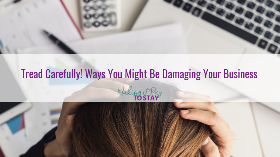 Tread Carefully! Ways You Might Be Damaging Your Business