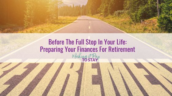 Before The Full Stop In Your Life: Preparing Your Finances For Retirement