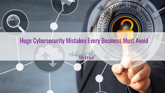 Huge Cybersecurity Mistakes Every Business Must Avoid