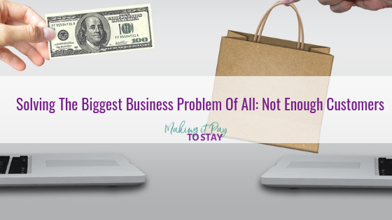 Solving The Biggest Business Problem Of All: Not Enough Customers