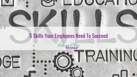5 Skills Your Employees Need To Succeed