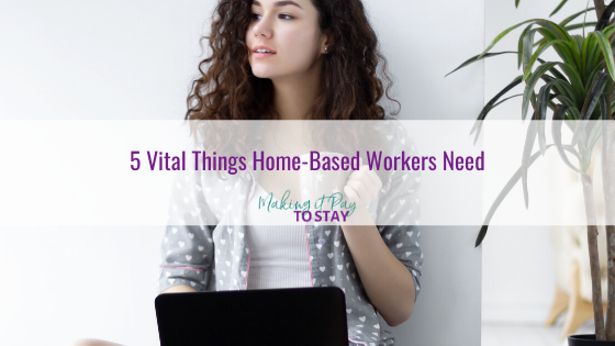 5 Vital Things Home-Based Workers Need