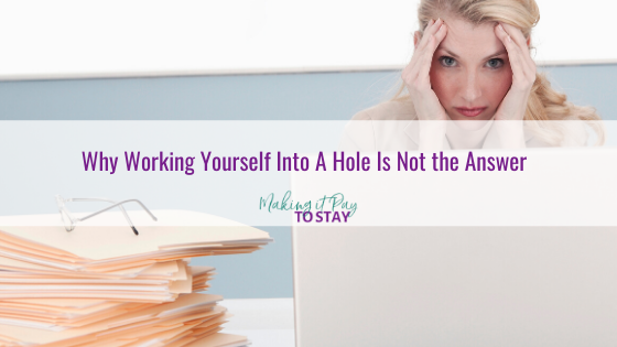 Why Working Yourself Into A Hole Is Not the Answer