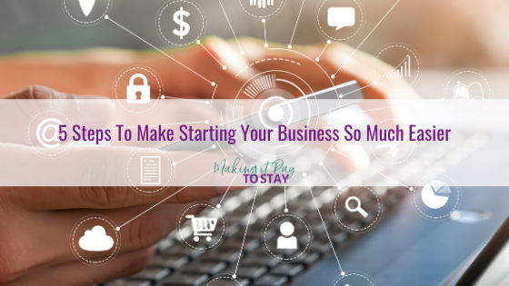 5 Steps To Make Starting Your Business So Much Easier