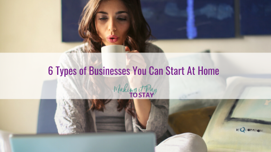 6 Types of Businesses You Can Start At Home