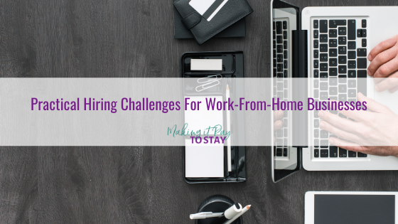 Practical Hiring Challenges For Work-From-Home Businesses