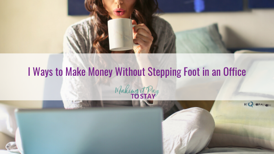 Wonderful Ways to Make Money Without Stepping Foot in an Office