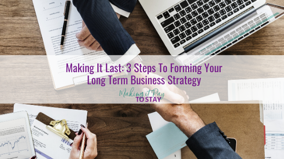 Making It Last: 3 Steps To Forming Your Long Term Business Strategy