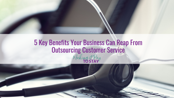 5 Key Benefits Your Business Can Reap From Outsourcing Customer Service
