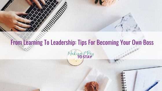 From Learning To Leadership: Tips For Becoming Your Own Boss