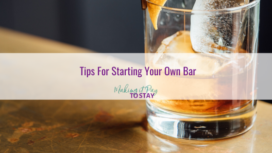 Tips For Starting Your Own Bar