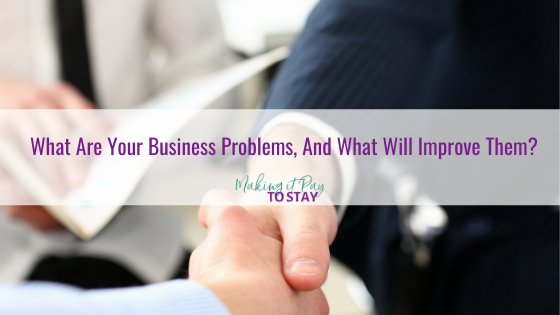 What Are Your Business Problems, And What Will Improve Them?
