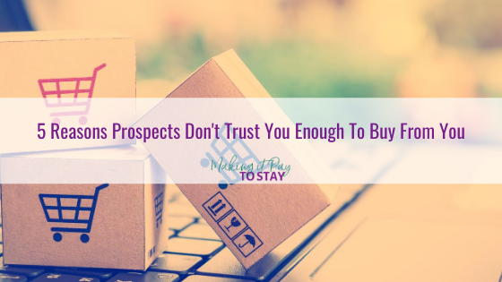 5 Reasons Prospects Don't Trust You Enough To Buy From You