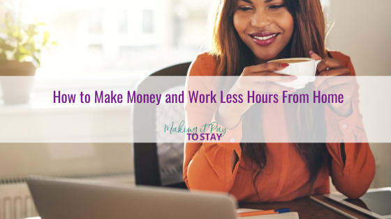 How to Make Money and Work Less Hours From Home