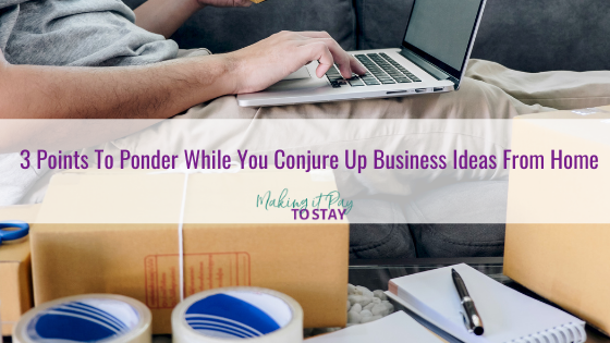 3 Points To Ponder While You Conjure Up Business Ideas From Home