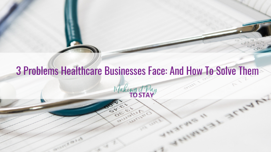 3 Problems Healthcare Businesses Face: And How To Solve Them