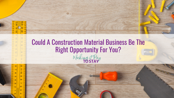 Could A Construction Material Business Be The Right Opportunity For You?