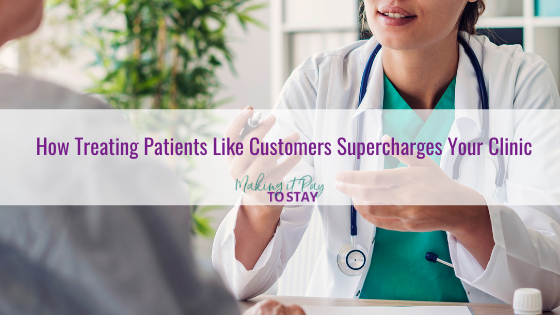 How Treating Patients Like Customers Supercharges Your Clinic