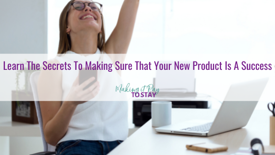 Learn The Secrets To Making Sure That Your New Product Is A Success