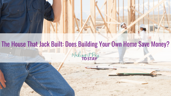 The House That Jack Built: Does Building Your Own Home Save Money?