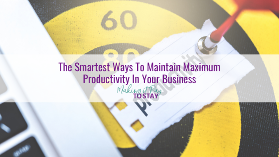 The Smartest Ways To Maintain Maximum Productivity In Your Business