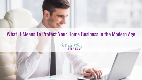 What It Means To Protect Your Home Business in the Modern Age